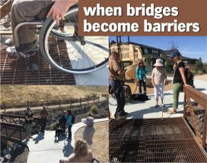 Images of the bridge connecting the neighborhood with foothills trails. Upper left shows the small front wheels of a wheelchair trapped in the bridge deck grating; right and lower left photos shows bridge decking with participants looking on as the tip of a white cane gets caught in the decking, and guide dog avoiding the decking surface.